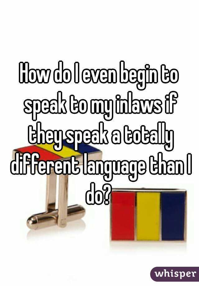 How do I even begin to speak to my inlaws if they speak a totally different language than I do?