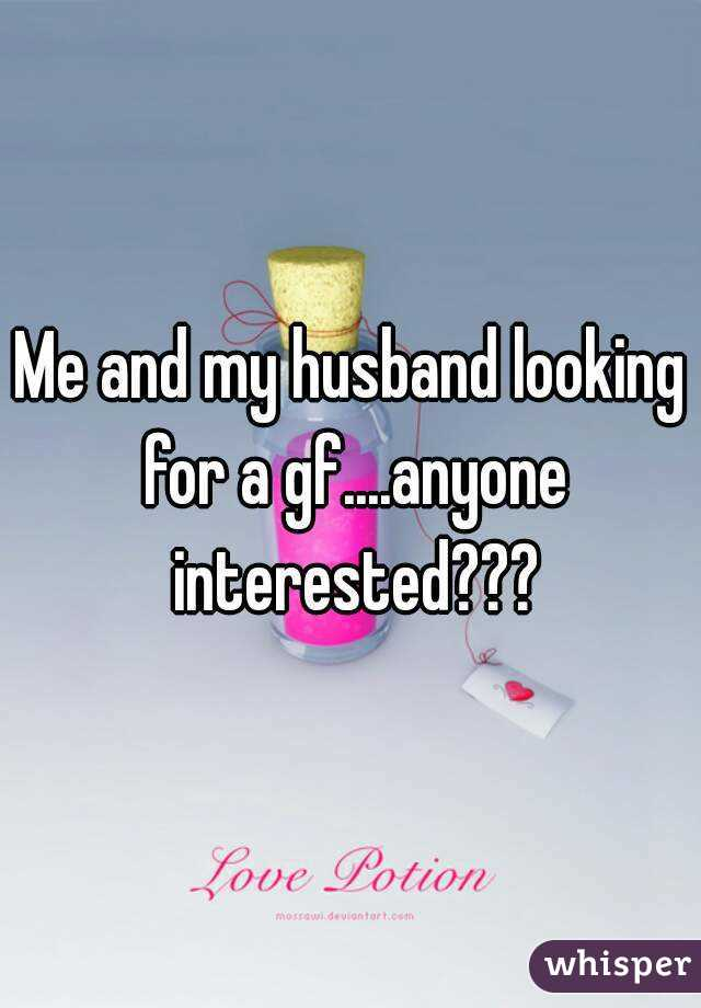 Me and my husband looking for a gf....anyone interested???