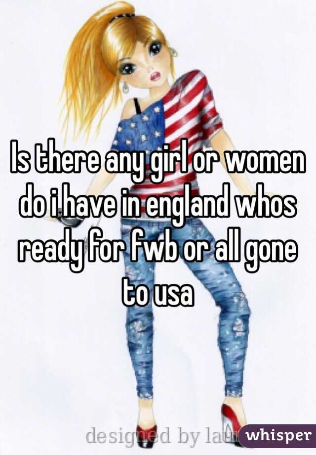 Is there any girl or women do i have in england whos ready for fwb or all gone to usa