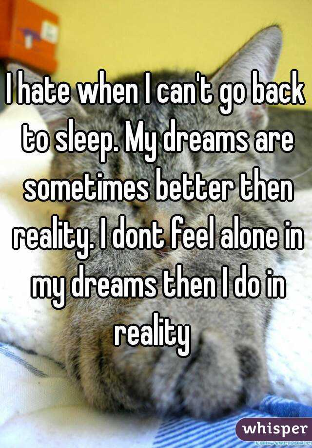 I hate when I can't go back to sleep. My dreams are sometimes better then reality. I dont feel alone in my dreams then I do in reality