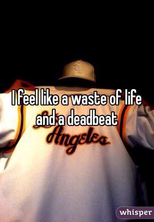 I feel like a waste of life and a deadbeat