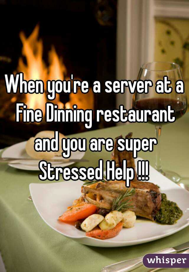 When you're a server at a Fine Dinning restaurant and you are super Stressed Help !!!