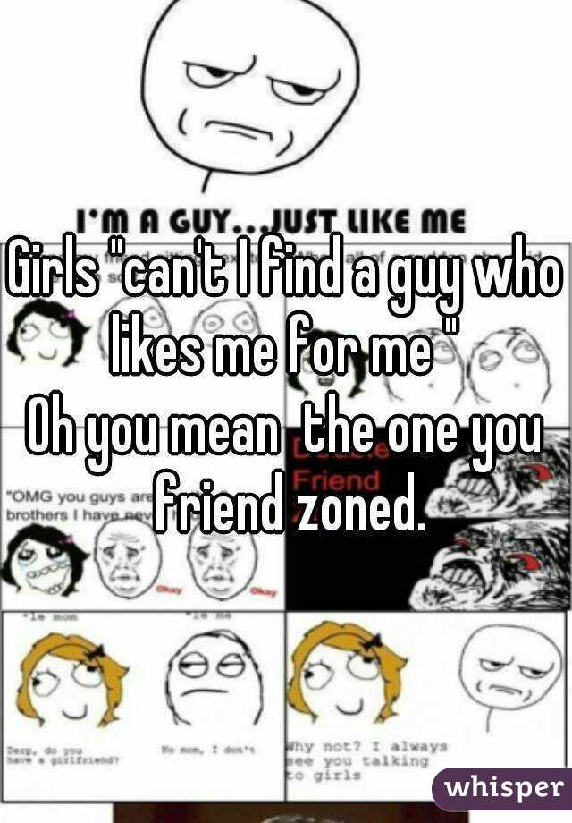 "Girls ""can't I find a guy who likes me for me ""  Oh you mean  the one you friend zoned."