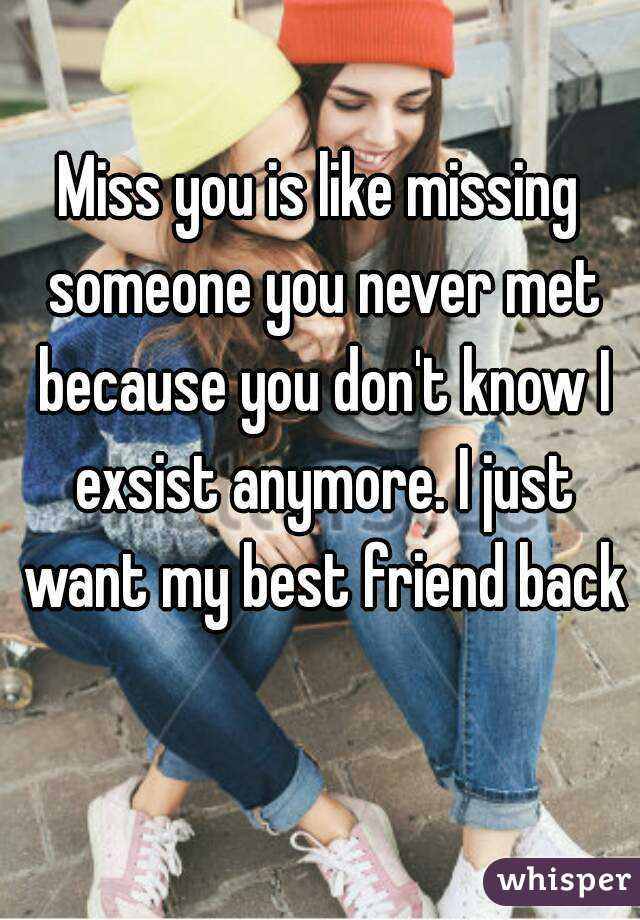 Miss you is like missing someone you never met because you don't know I exsist anymore. I just want my best friend back