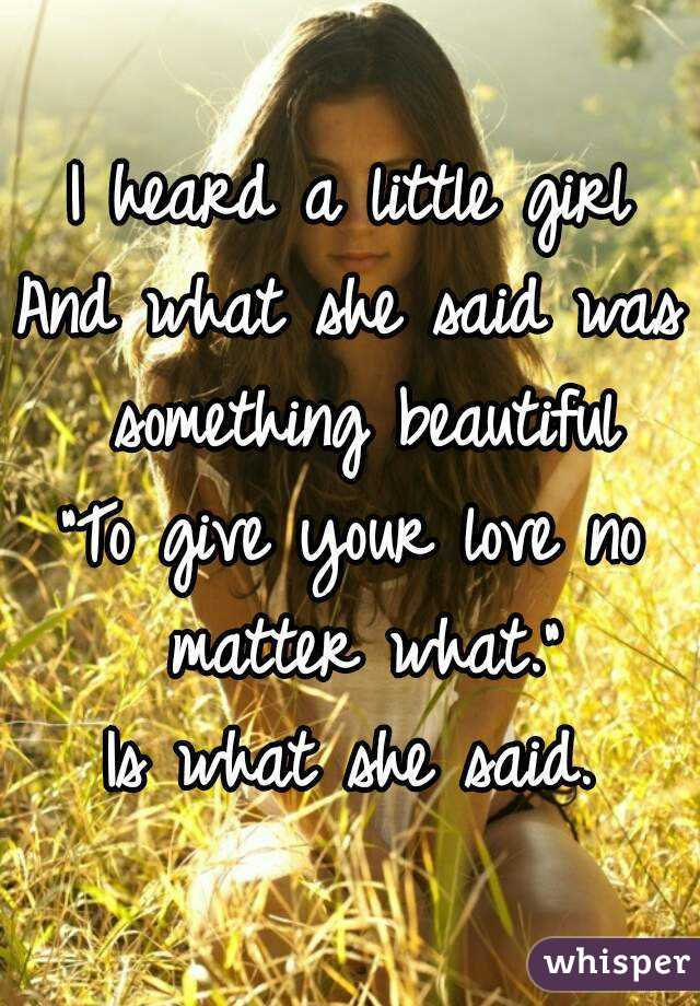 """I heard a little girl And what she said was something beautiful """"To give your love no matter what."""" Is what she said."""
