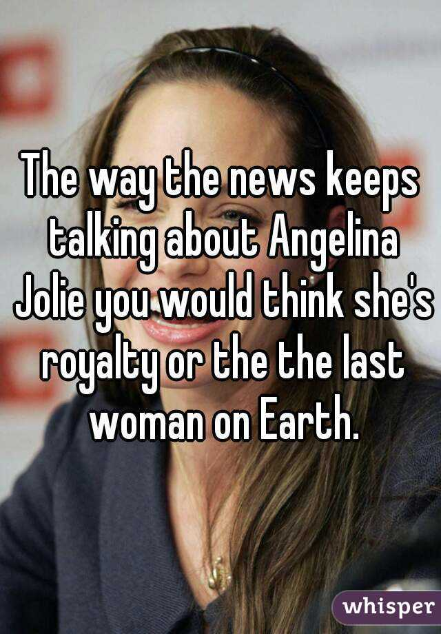The way the news keeps talking about Angelina Jolie you would think she's royalty or the the last woman on Earth.
