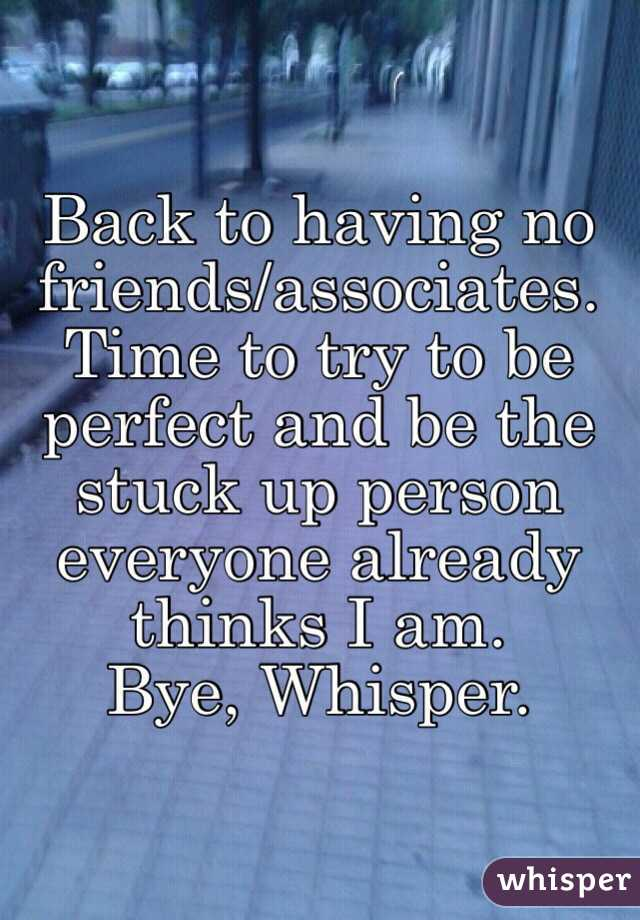Back to having no friends/associates. Time to try to be perfect and be the stuck up person everyone already thinks I am. Bye, Whisper.