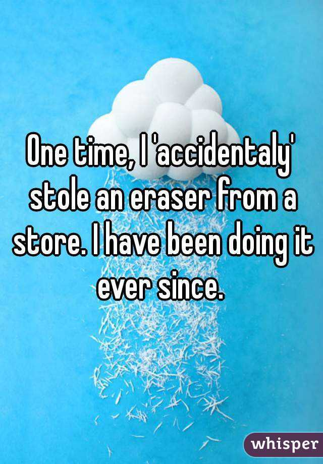 One time, I 'accidentaly' stole an eraser from a store. I have been doing it ever since.