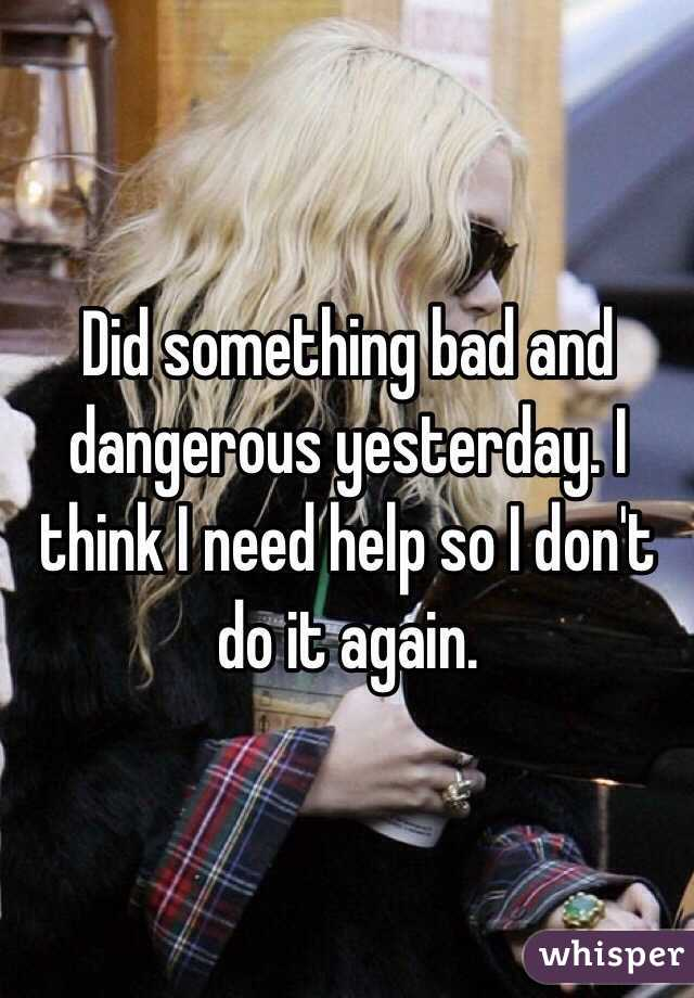 Did something bad and dangerous yesterday. I think I need help so I don't do it again.