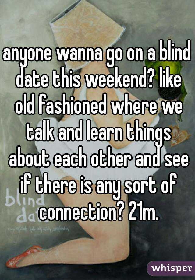 anyone wanna go on a blind date this weekend? like old fashioned where we talk and learn things about each other and see if there is any sort of connection? 21m.