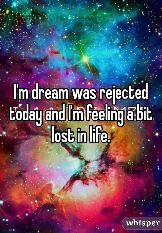 I'm dream was rejected today and I'm feeling a bit lost in life.
