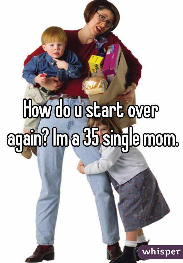 How do u start over again? Im a 35 single mom.