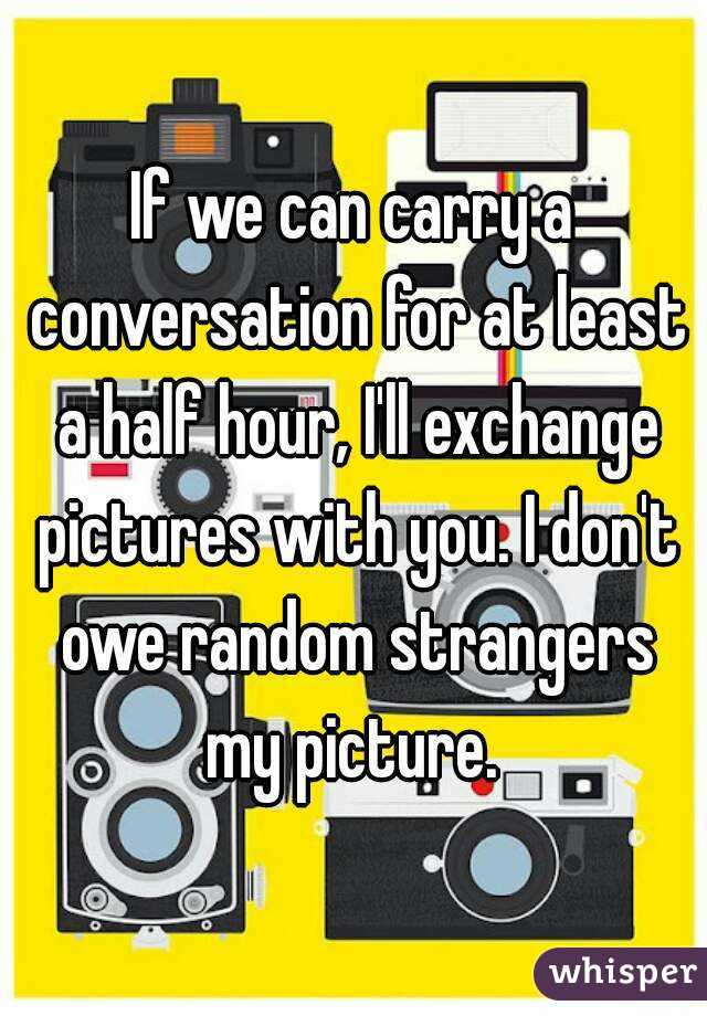 If we can carry a conversation for at least a half hour, I'll exchange pictures with you. I don't owe random strangers my picture.