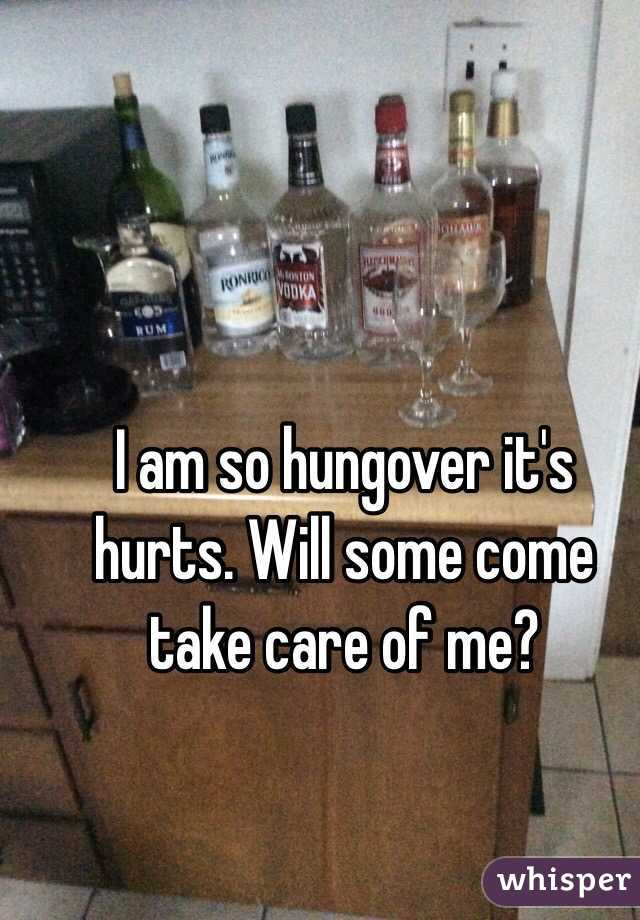 I am so hungover it's hurts. Will some come take care of me?