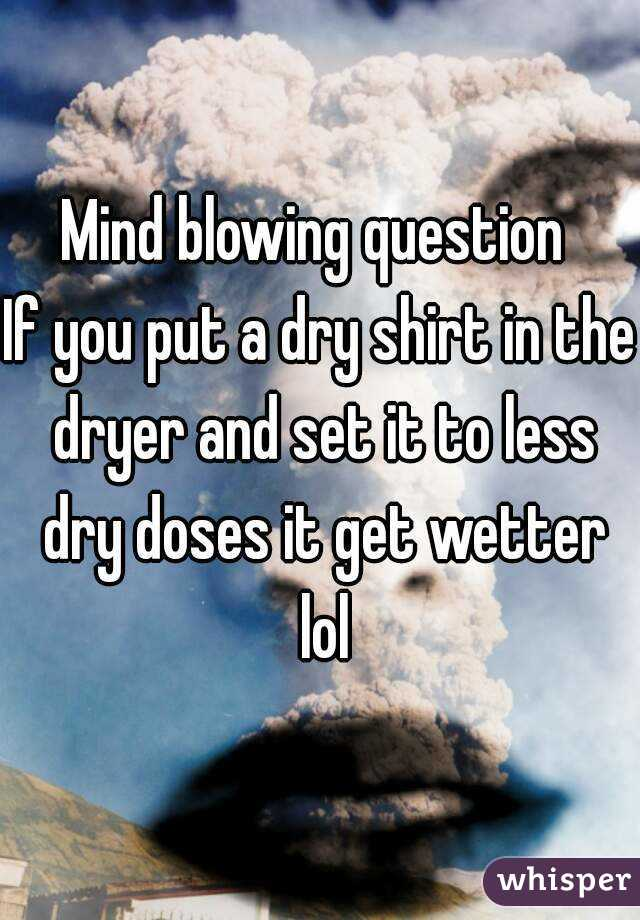 Mind blowing question  If you put a dry shirt in the dryer and set it to less dry doses it get wetter lol