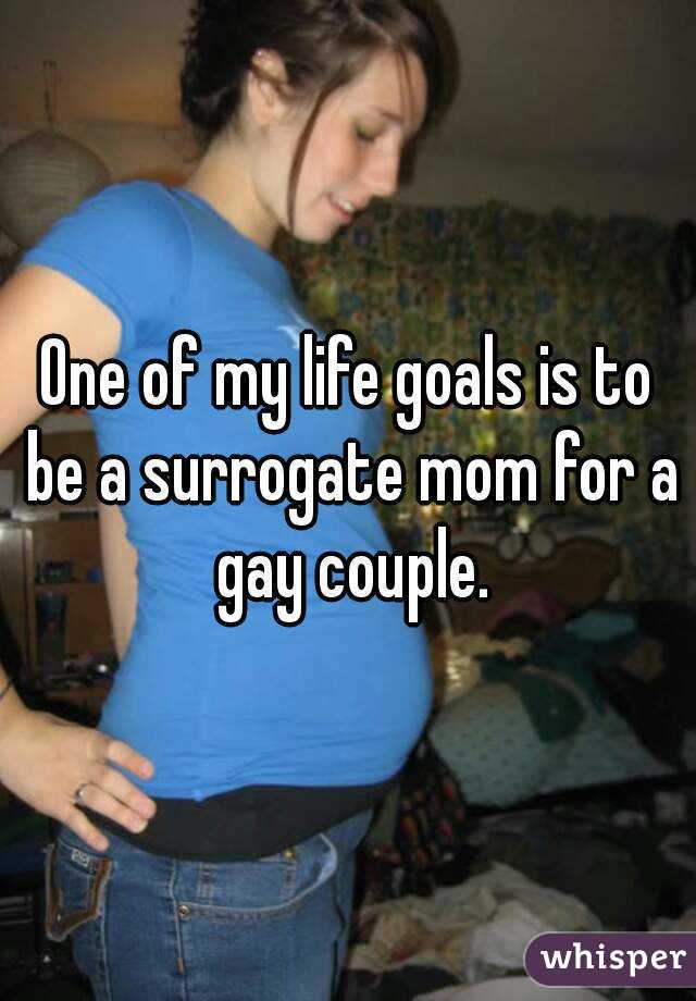 One of my life goals is to be a surrogate mom for a gay couple.