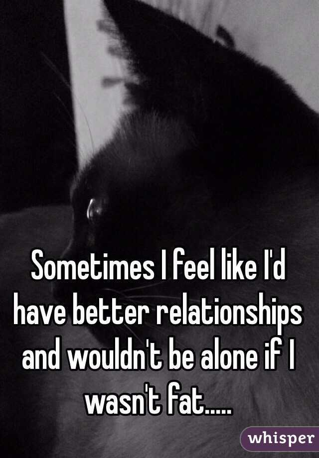 Sometimes I feel like I'd have better relationships and wouldn't be alone if I wasn't fat.....