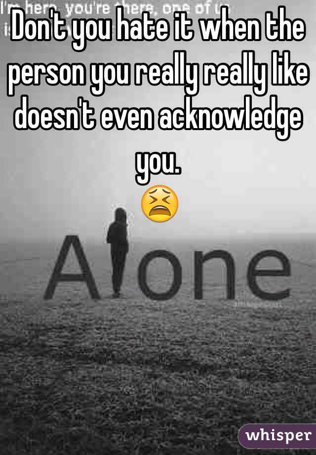 Don't you hate it when the person you really really like  doesn't even acknowledge you. 😫