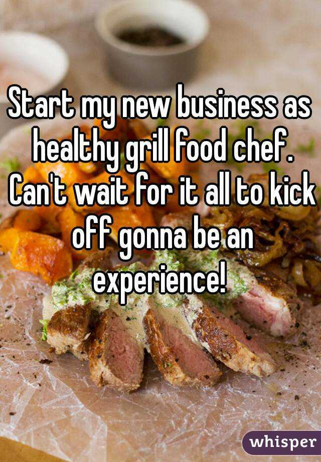 Start my new business as healthy grill food chef. Can't wait for it all to kick off gonna be an experience!
