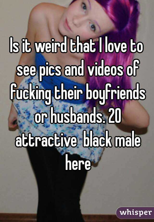 Is it weird that I love to see pics and videos of fucking their boyfriends or husbands. 20 attractive  black male here