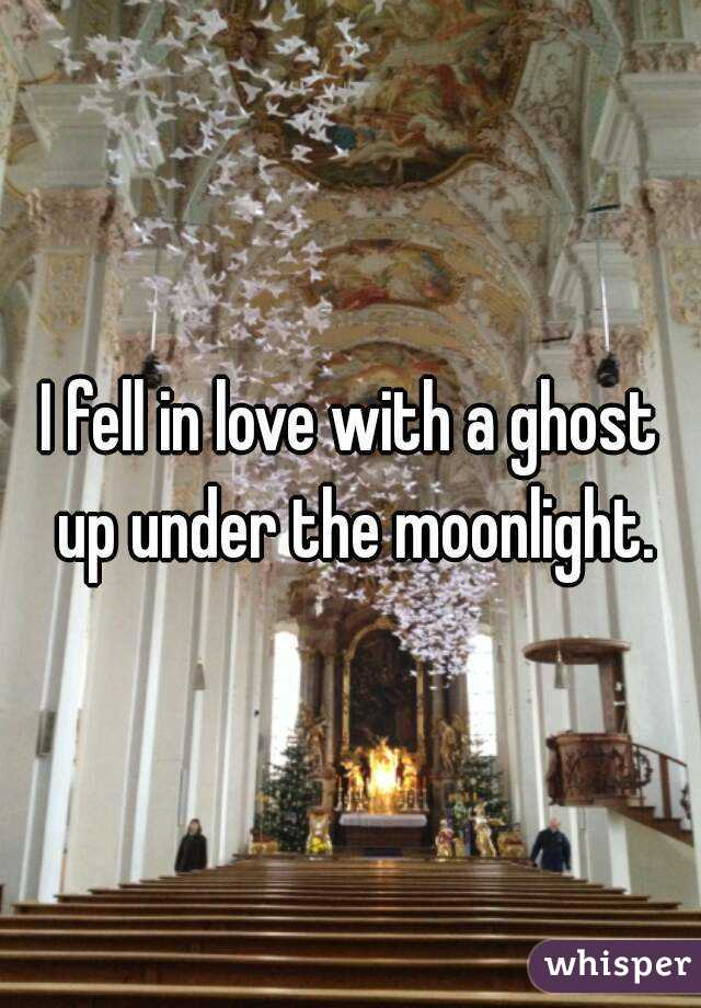 I fell in love with a ghost up under the moonlight.