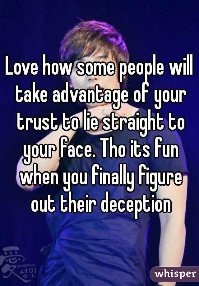 Love how some people will take advantage of your trust to lie straight to your face. Tho its fun when you finally figure out their deception