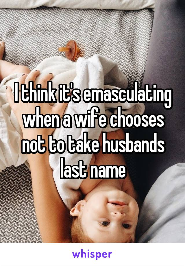 I think it's emasculating when a wife chooses not to take husbands last name