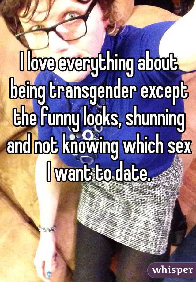 I love everything about being transgender except the funny looks, shunning and not knowing which sex I want to date.