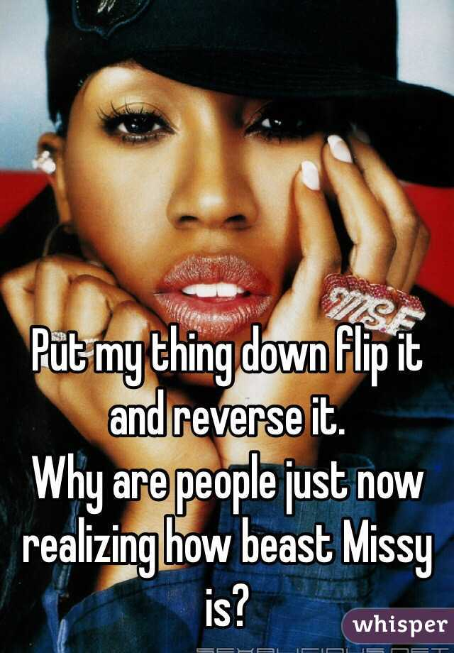 Put my thing down flip it and reverse it.  Why are people just now realizing how beast Missy is?