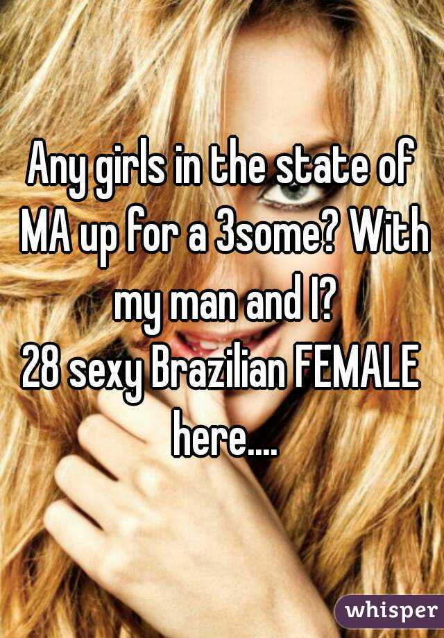 Any girls in the state of MA up for a 3some? With my man and I? 28 sexy Brazilian FEMALE here....