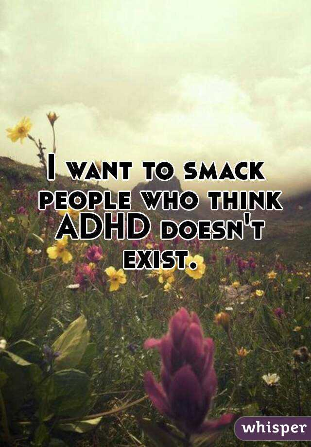I want to smack people who think ADHD doesn't exist.