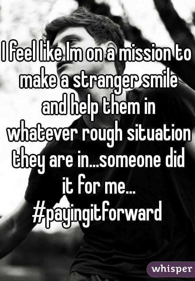 I feel like Im on a mission to make a stranger smile and help them in whatever rough situation they are in...someone did it for me... #payingitforward