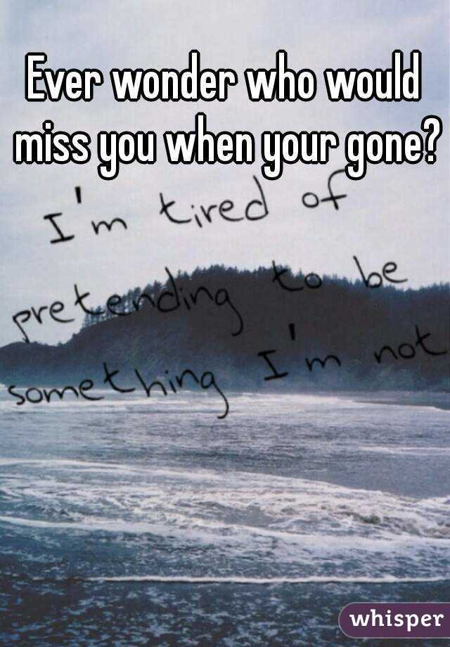 Ever wonder who would miss you when your gone?