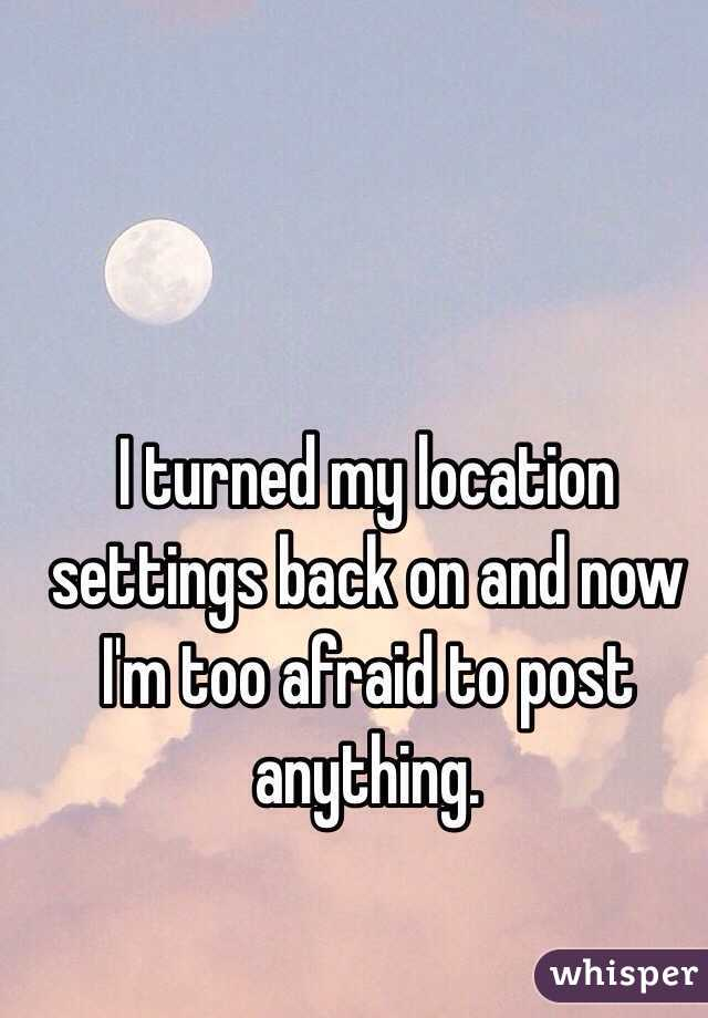 I turned my location settings back on and now I'm too afraid to post anything.