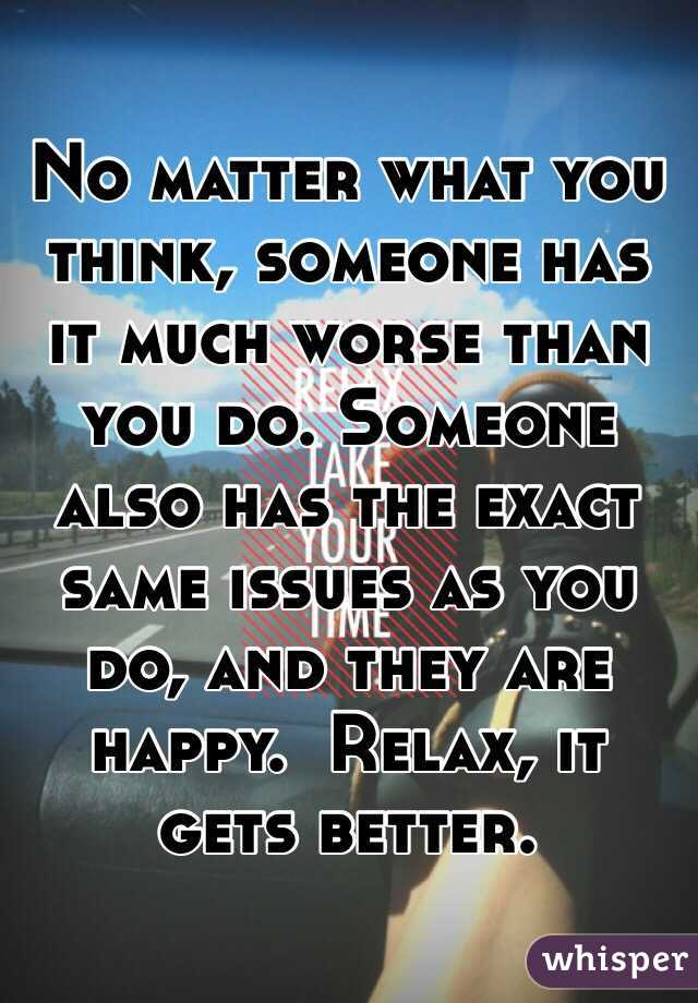 No matter what you think, someone has it much worse than you do. Someone also has the exact same issues as you do, and they are happy.  Relax, it gets better.