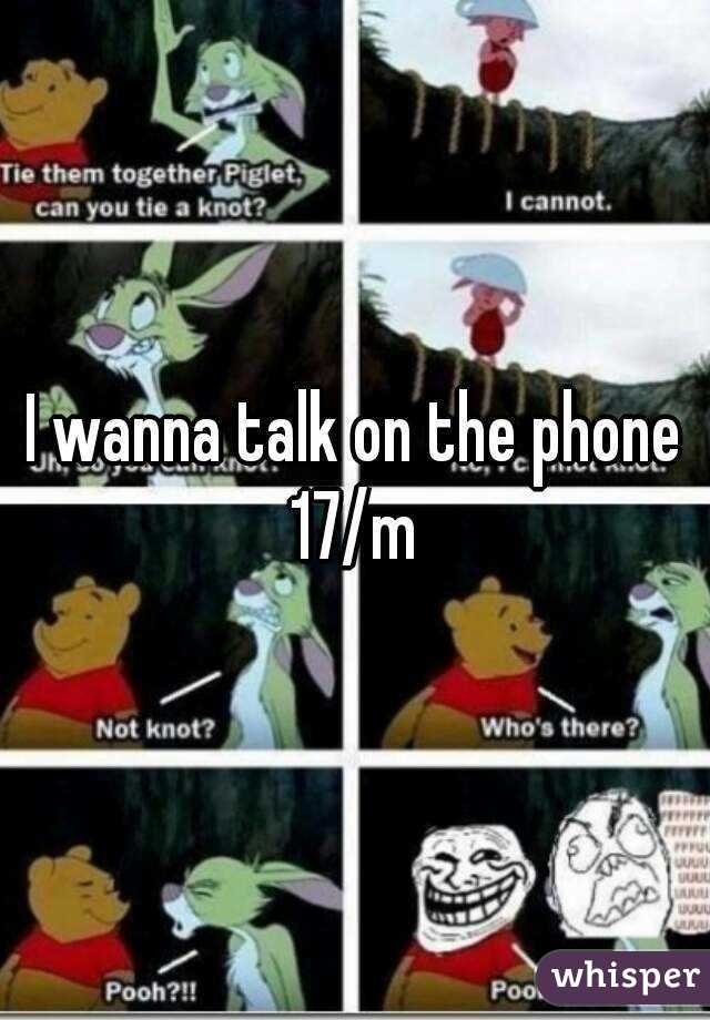 I wanna talk on the phone 17/m