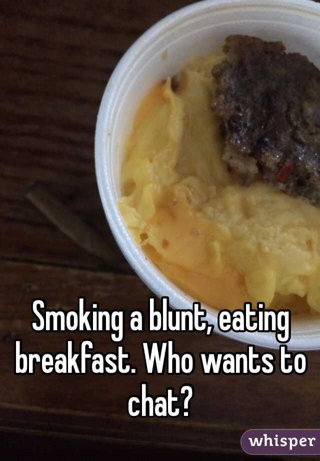 Smoking a blunt, eating breakfast. Who wants to chat?