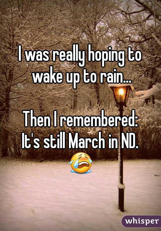 I was really hoping to wake up to rain...  Then I remembered: It's still March in ND. 😭