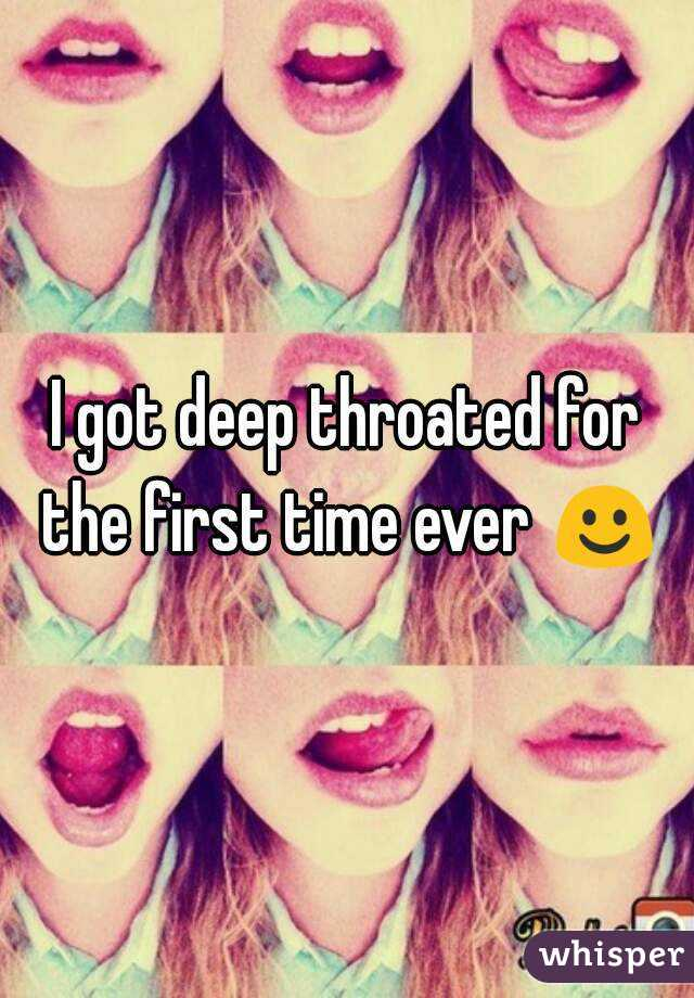 I got deep throated for the first time ever ☺