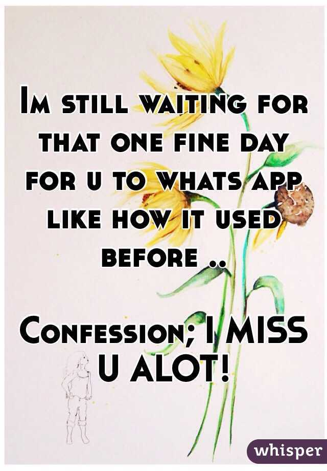 Im still waiting for that one fine day for u to whats app like how it used before ..  Confession; I MISS U ALOT!