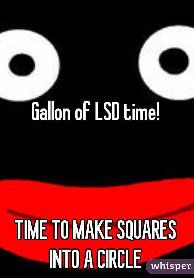 Gallon of LSD time!    TIME TO MAKE SQUARES INTO A CIRCLE