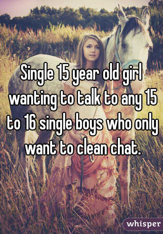 Single 15 year old girl wanting to talk to any 15 to 16 single boys who only want to clean chat.