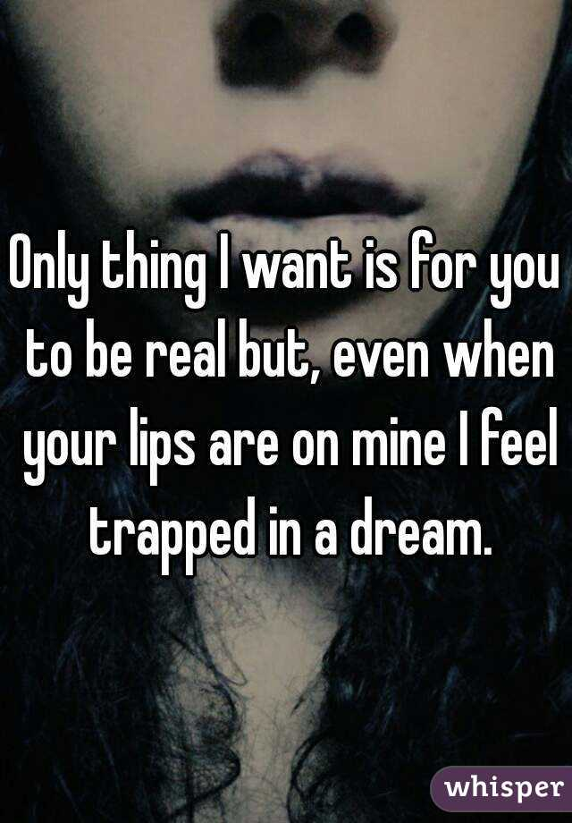 Only thing I want is for you to be real but, even when your lips are on mine I feel trapped in a dream.