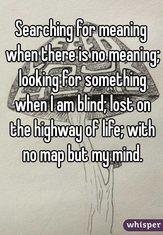 Searching for meaning when there is no meaning; looking for something when I am blind; lost on the highway of life; with no map but my mind.
