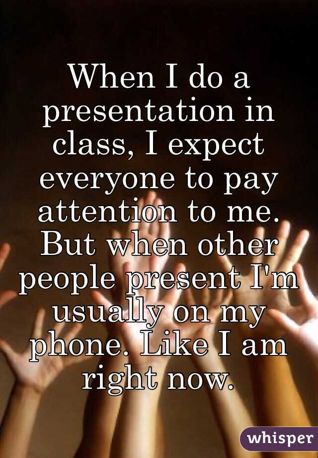 When I do a presentation in class, I expect everyone to pay attention to me.  But when other people present I'm usually on my phone. Like I am right now.