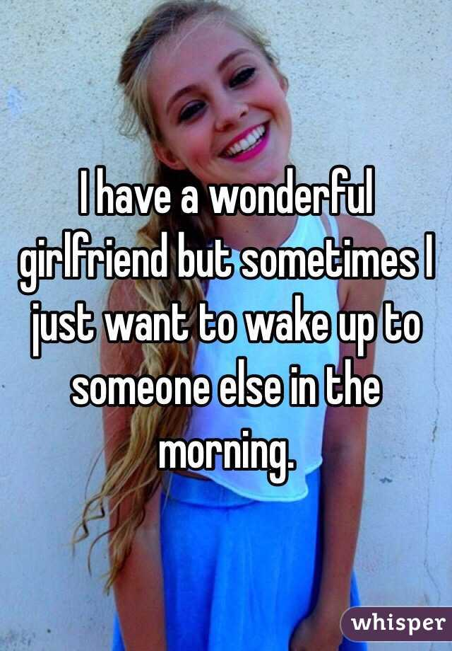 I have a wonderful girlfriend but sometimes I just want to wake up to someone else in the morning.