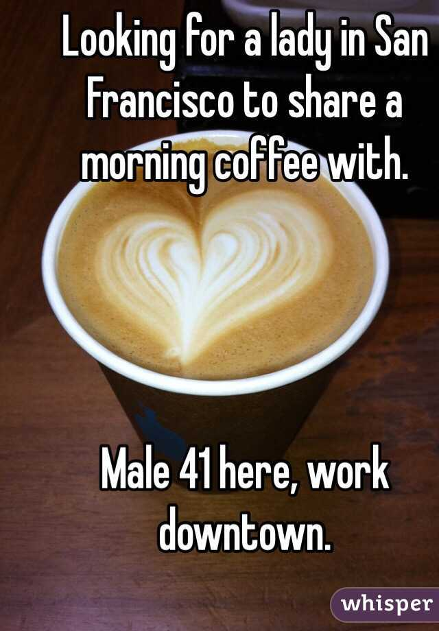 Looking for a lady in San Francisco to share a morning coffee with.      Male 41 here, work downtown.
