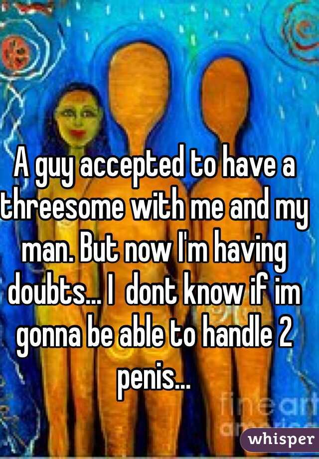 A guy accepted to have a threesome with me and my man. But now I'm having doubts... I  dont know if im gonna be able to handle 2 penis...