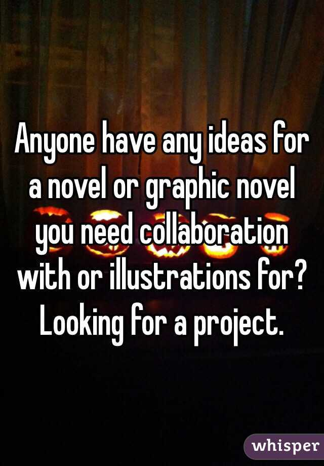 Anyone have any ideas for a novel or graphic novel you need collaboration with or illustrations for? Looking for a project.