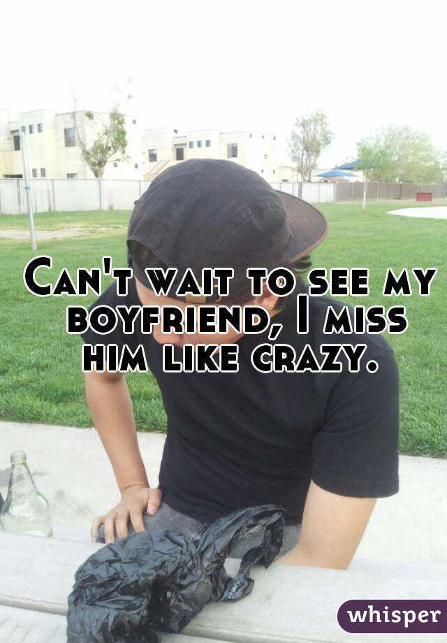 Can't wait to see my boyfriend, I miss him like crazy.